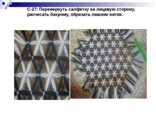 С-27: Перевернуть салфетку на лицевую сторону, расчесать бахрому, обрезать л