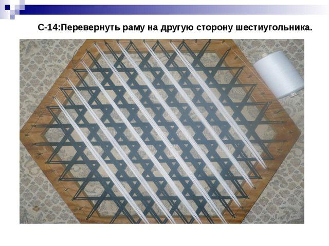 С-14:Перевернуть раму на другую сторону шестиугольника.