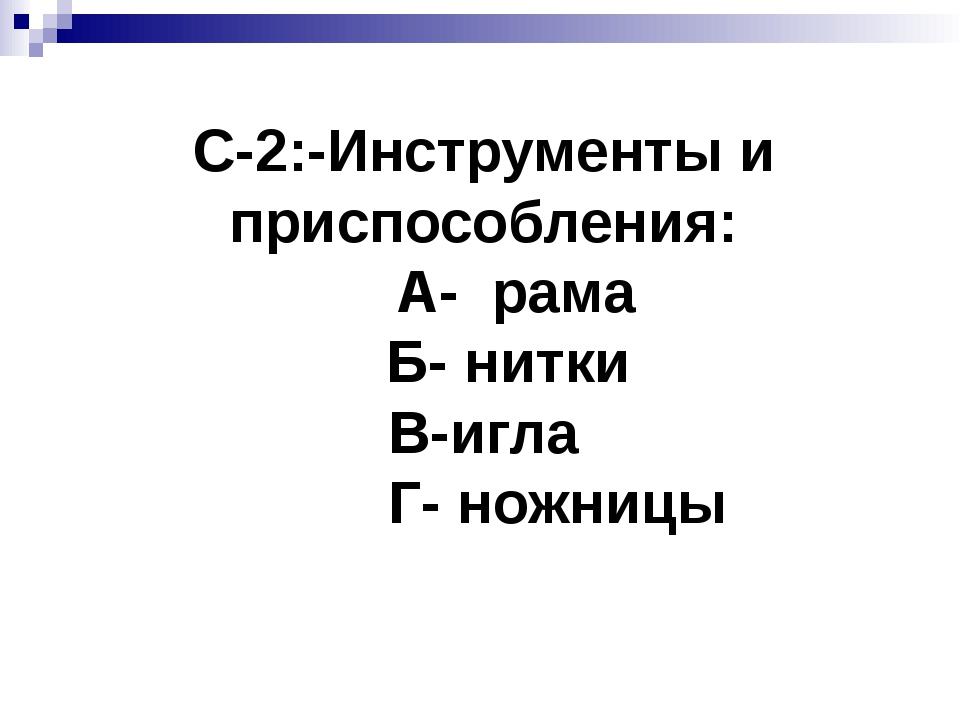 С-2:-Инструменты и приспособления: А- рама Б- нитки В-игла Г- ножницы