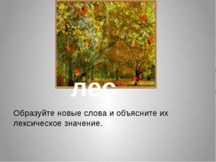 Образуйте новые слова и объясните их лексическое значение. лес