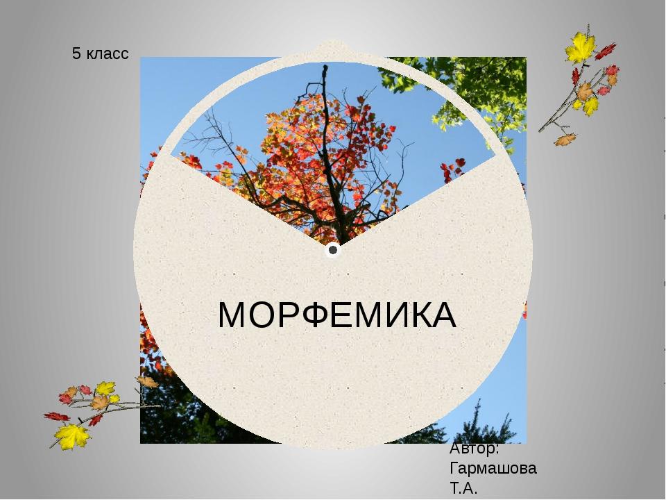МОРФЕМИКА 5 класс Автор: Гармашова Т.А.
