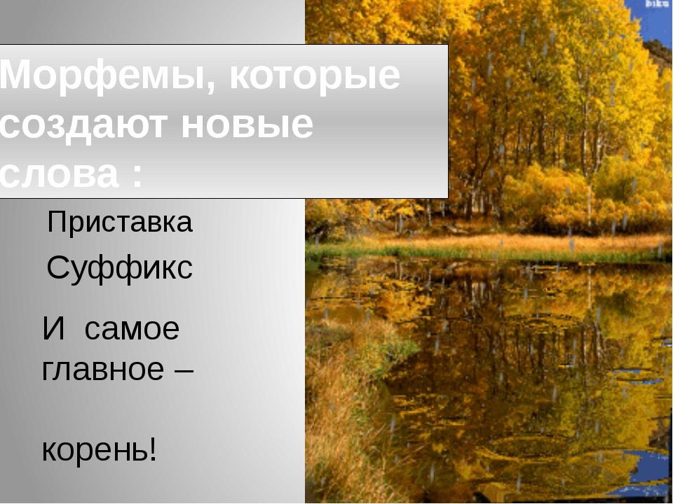 Морфемы, которые создают новые слова : Приставка Суффикс И самое главное – ко...