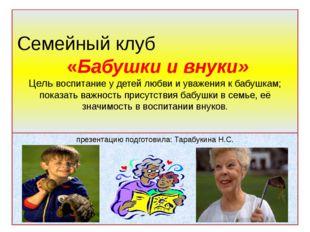 Семейный клуб «Бабушки и внуки» Цель: воспитание у детей любви и уважения к б