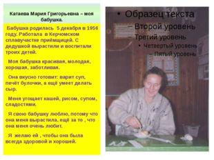 Катаева Мария Григорьевна – моя бабушка. Бабушка родилась 5 декабря в 1956 го