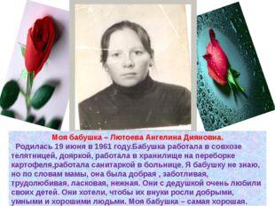 Моя бабушка – Лютоева Ангелина Дияновна. Родилась 19 июня в 1961 году.Бабушка
