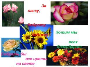 За ласку, доброту, заботу Хотим мы всех благодарить. Собрать бы все цветы на
