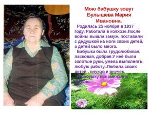 Мою бабушку зовут Булышева Мария Ивановна. Родилась 25 ноября в 1937 году. Ра