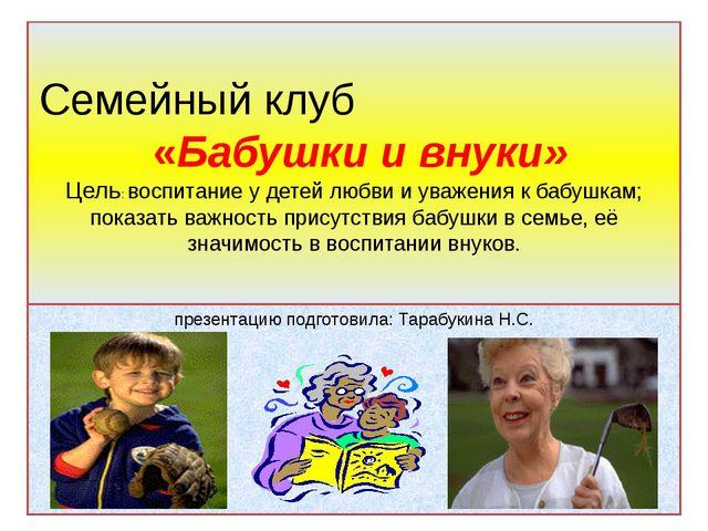 Семейный клуб «Бабушки и внуки» Цель: воспитание у детей любви и уважения к б...