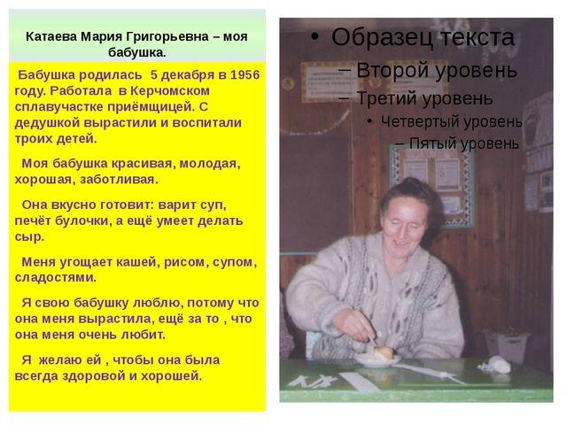 Катаева Мария Григорьевна – моя бабушка. Бабушка родилась 5 декабря в 1956 го...