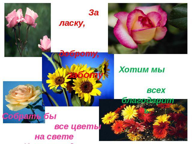 За ласку, доброту, заботу Хотим мы всех благодарить. Собрать бы все цветы на...