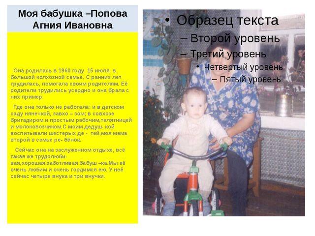 Моя бабушка –Попова Агния Ивановна Она родилась в 1960 году 15 июля, в большо...