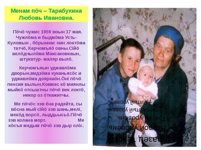 Менам пöч – Тарабукина Любовь Ивановна. Пöчö чужис 1959 воын 17 мая. Чужлöма...