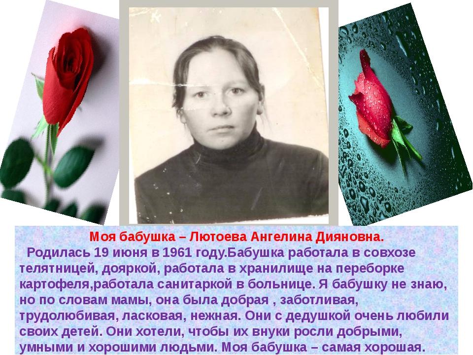 Моя бабушка – Лютоева Ангелина Дияновна. Родилась 19 июня в 1961 году.Бабушка...