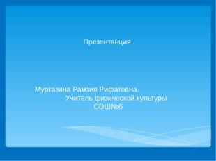 Презентанция. Муртазина Рамзия Рифатовна. Учитель физической культуры СОШ№6