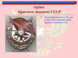 Орден Красного Знамени СССР После образования СССР, уже в 1924.г был учреждён