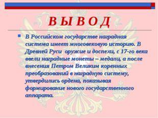 В Ы В О Д В Российском государстве наградная система имеет многовековую истор