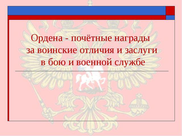 Ордена - почётные награды за воинские отличия и заслуги в бою и военной службе