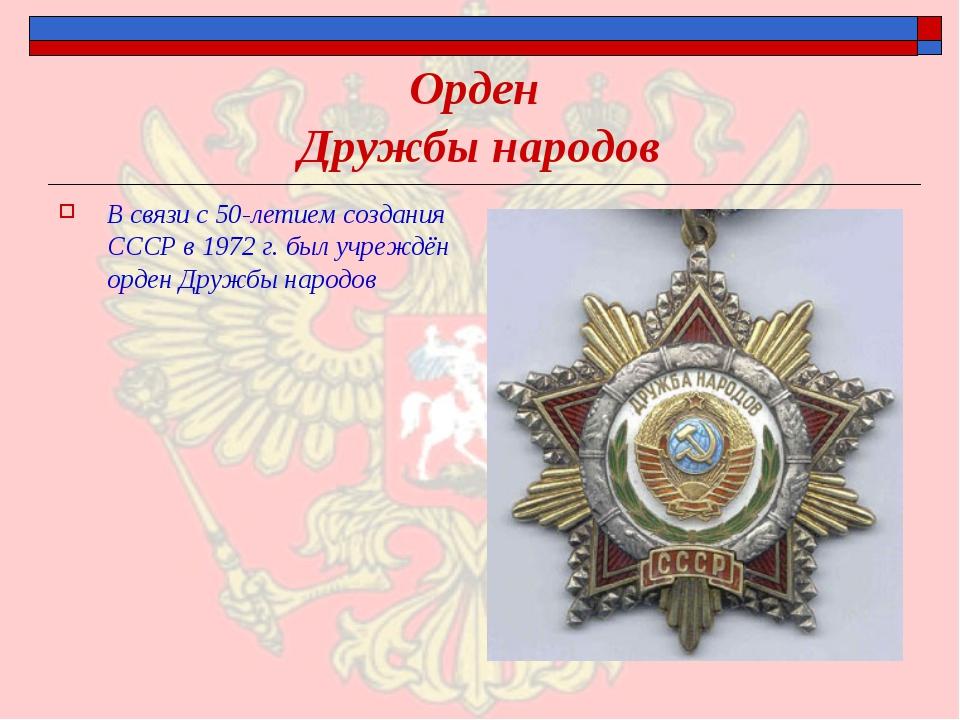 Орден Дружбы народов В связи с 50-летием создания СССР в 1972 г. был учреждён...