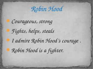 Courageous, strong Fights, helps, steals I admire Robin Hood's courage . Robi