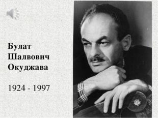 Булат Шалвович Окуджава 1924 - 1997