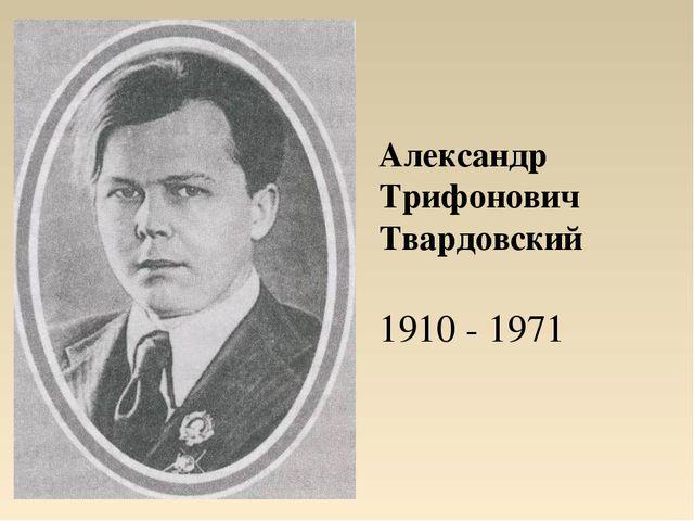 Александр Трифонович Твардовский 1910 - 1971