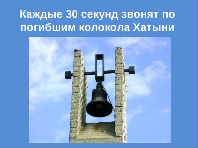 Каждые 30 секунд звонят по погибшим колокола Хатыни