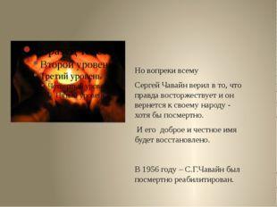 Но вопреки всему Сергей Чавайн верил в то, что правда восторжествует и он ве