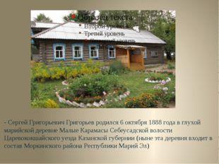 - Сергей Григорьевич Григорьев родился 6 октября 1888 года в глухой марийской