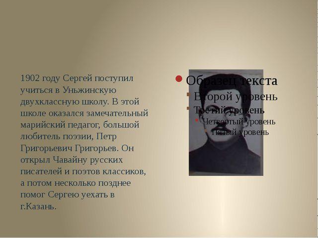 1902 году Сергей поступил учиться в Уньжинскую двухклассную школу. В этой шк...