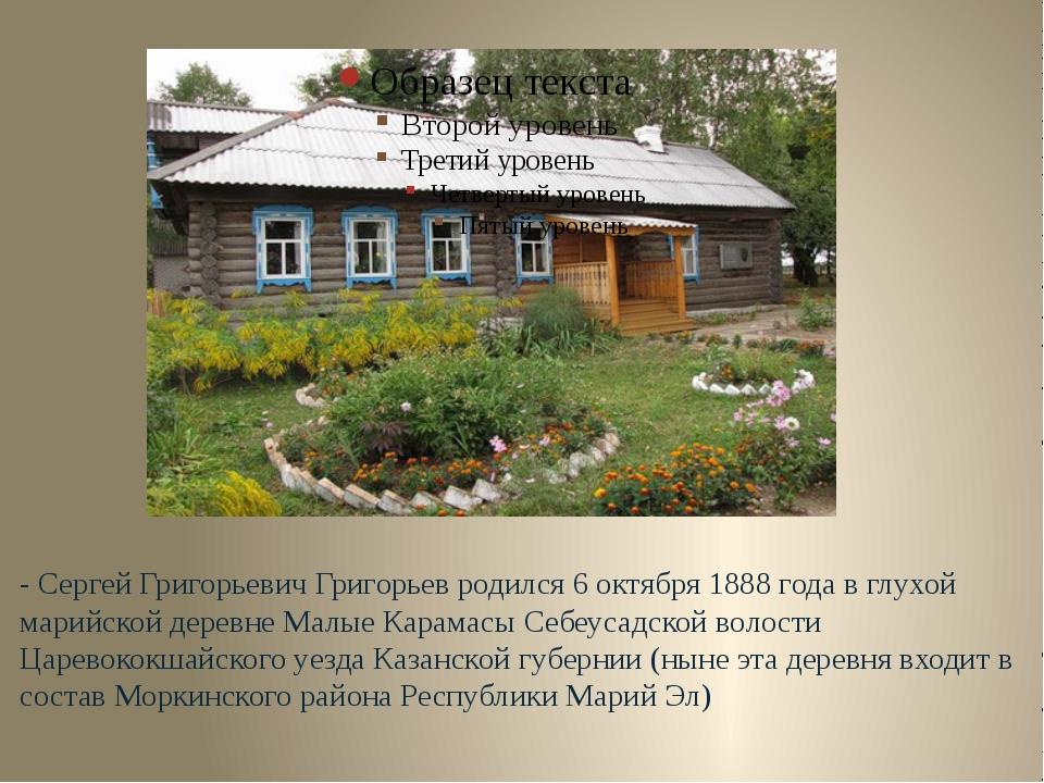 - Сергей Григорьевич Григорьев родился 6 октября 1888 года в глухой марийской...