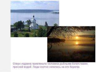 Озеро издавна привлекало человека рыбными богатствами, пресной водой. Люди ох