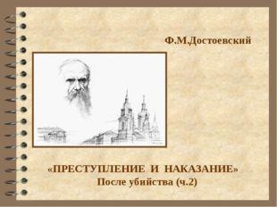 Ф.М.Достоевский «ПРЕСТУПЛЕНИЕ И НАКАЗАНИЕ» После убийства (ч.2)