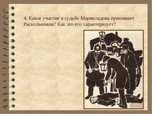 4. Какое участие в судьбе Мармеладова принимает Раскольников? Как это его хар