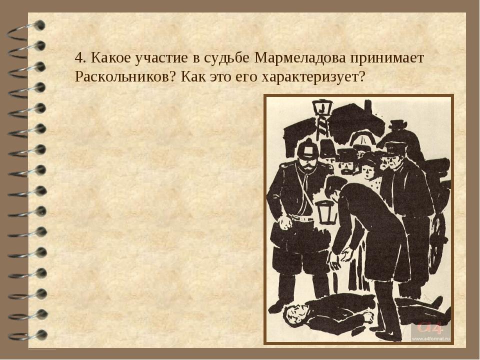 4. Какое участие в судьбе Мармеладова принимает Раскольников? Как это его хар...
