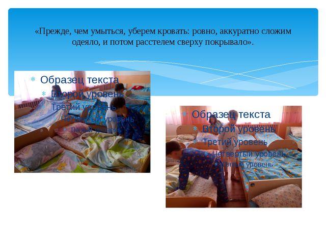 «Прежде, чем умыться, уберем кровать: ровно, аккуратно сложим одеяло, и пото...