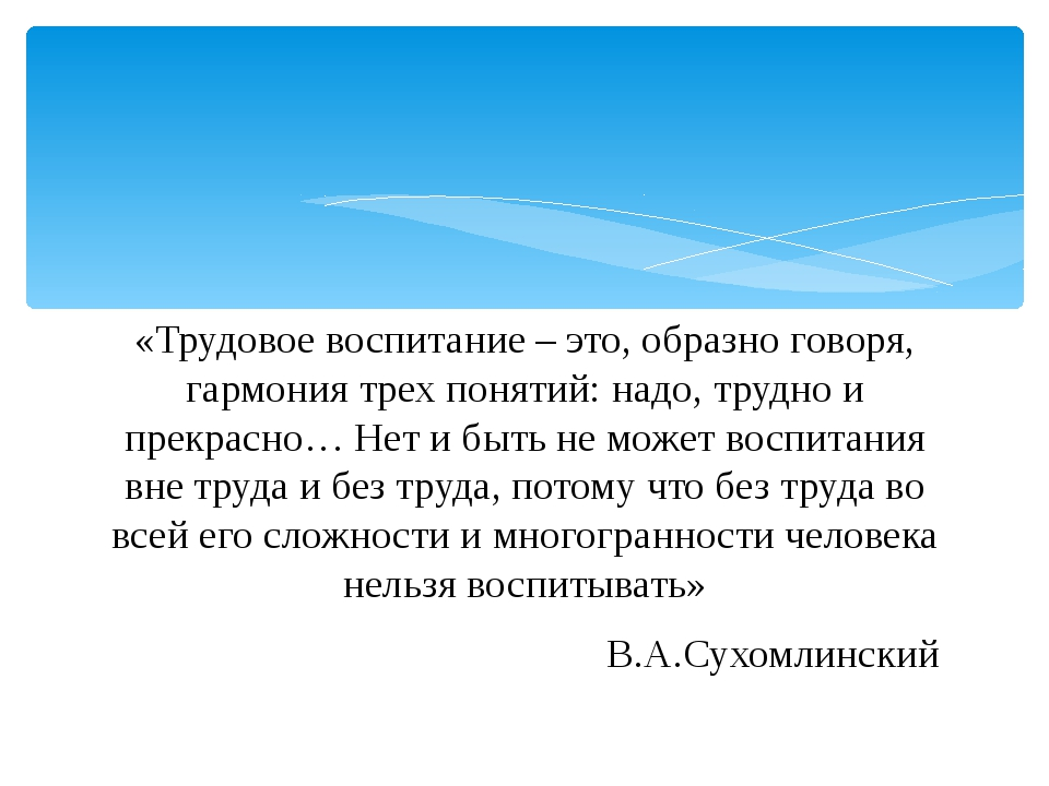 «Трудовое воспитание – это, образно говоря, гармония трех понятий: надо, труд...