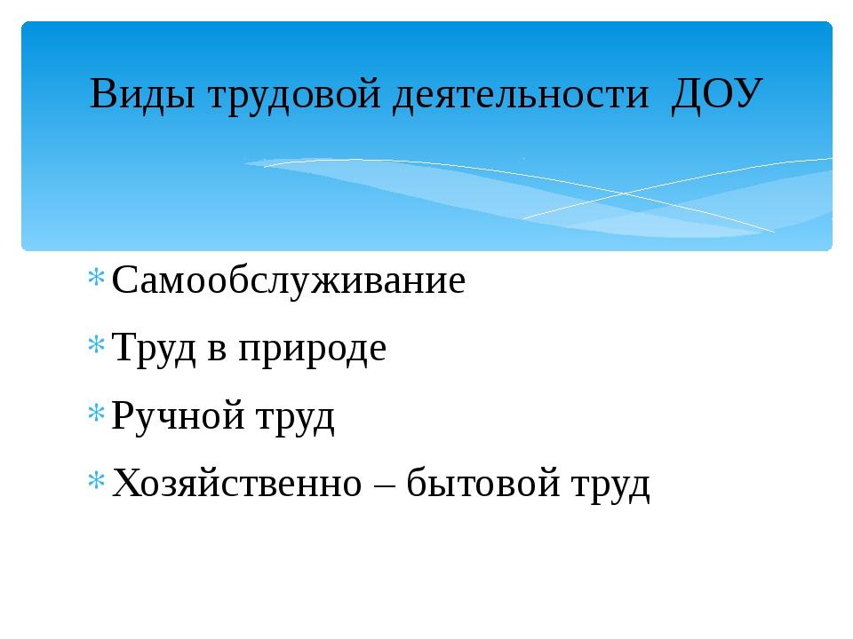 Самообслуживание Труд в природе Ручной труд Хозяйственно – бытовой труд Виды...