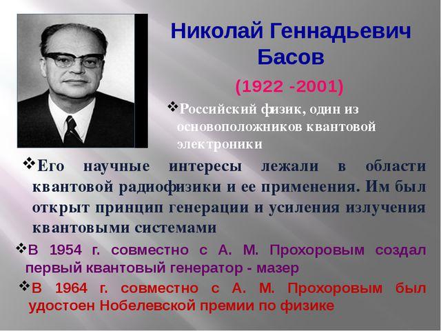 Николай Геннадьевич Басов (1922 -2001) Российский физик, один из основоположн...