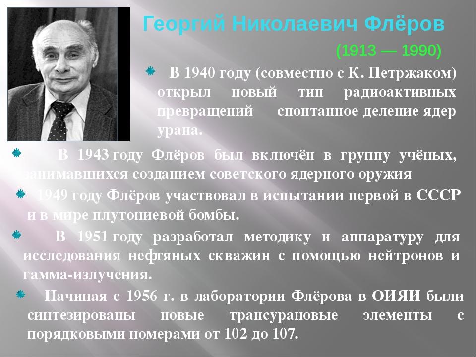 ГеоргийНиколаевич Флёров (1913― 1990) В 1940году (совместно с К.Петржако...