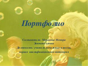 Портфолио Составитель: Манакова Менира Зиннатулловна Должность: учитель начал