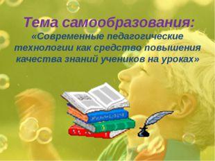 Тема самообразования: «Современные педагогические технологии как средство по