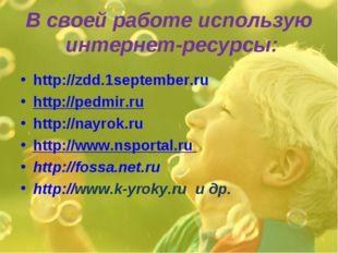 В своей работе использую интернет-ресурсы: http://zdd.1september.ru http://pe