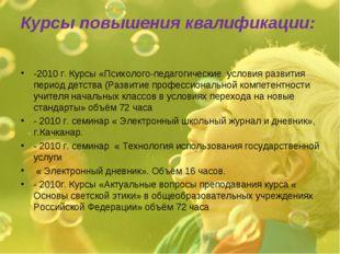 Курсы повышения квалификации: -2010 г. Курсы «Психолого-педагогические услови