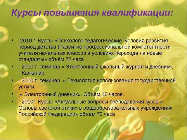 Курсы повышения квалификации: -2010 г. Курсы «Психолого-педагогические услови...