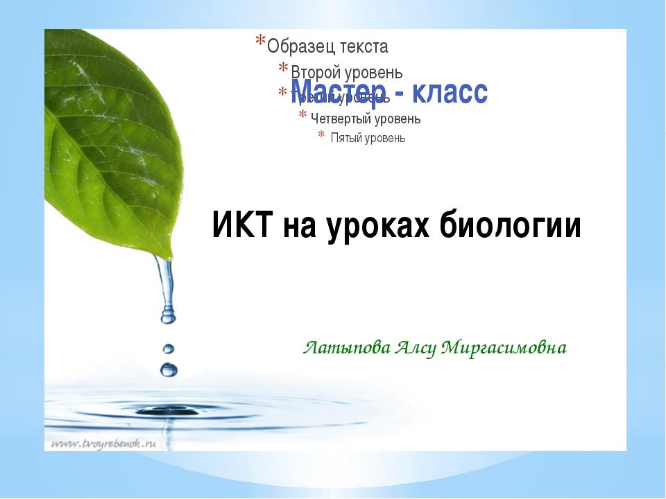 Мастер - класс ИКТ на уроках биологии Латыпова Алсу Миргасимовна