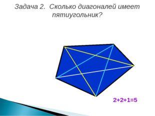 Задача 2. Сколько диагоналей имеет пятиугольник? 2+2+1=5