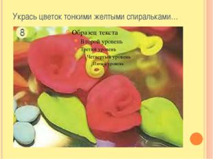 Укрась цветок тонкими желтыми спиральками…