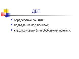 ДВП определение понятия; подведение под понятие; классификация (или обобщение