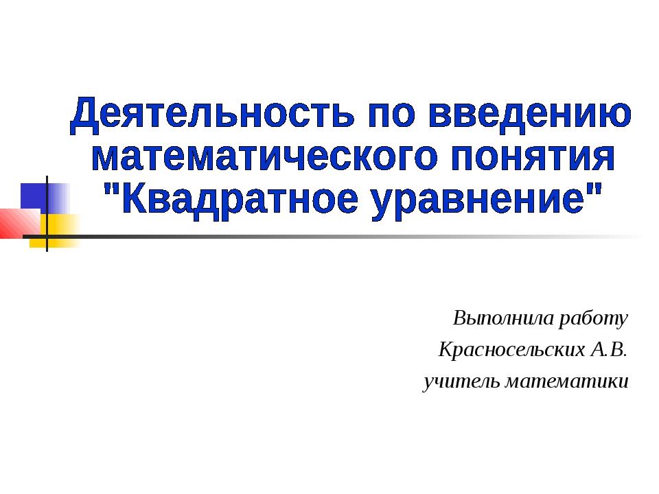 Выполнила работу Красносельских А.В. учитель математики
