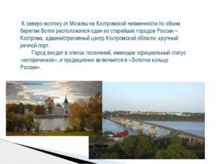 К северо-востоку от Москвы на Костромской низменности по обоим берегам Волги